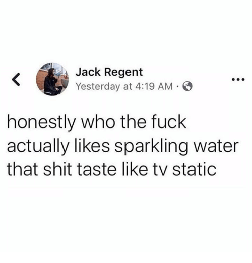 Memes, Shit, and Fuck: Jack Regent  Yesterday at 4:19 AM  honestly who the fuck  actually likes sparkling water  that shit taste like tv static