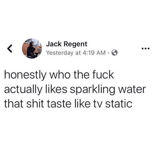 Shit, Fuck, and Water: Jack Regent  Yesterday at 4:19 AM S  honestly who the fuck  actually likes sparkling water  that shit taste like tv static