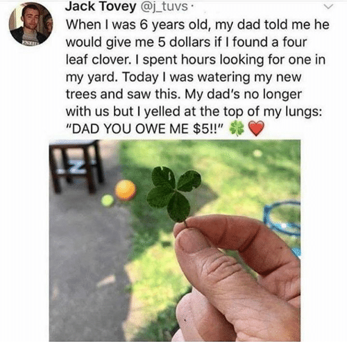 """Dad, Dank, and Saw: Jack Tovey @j tuvs  When I was 6 years old, my dad told me he  would give me 5 dollars if I found a four  leaf clover. I spent hours looking for one in  my yard. Today I was watering my new  trees and saw this. My dad's no longer  with us but I yelled at the top of my lungs:  """"DAD YOU OWE ME $5!!"""""""