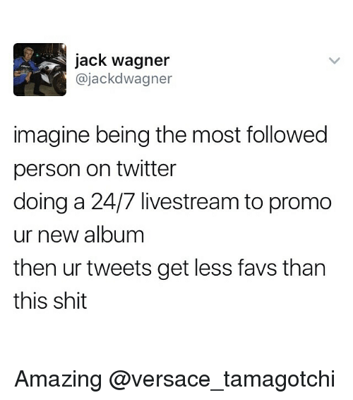 Memes, Shit, and Twitter: jack Wagner  ajackd Wagner  imagine being the most followed  person on twitter  doing a 24/7 livestream to promo  ur new album  then ur tweets get less favs than  this shit Amazing @versace_tamagotchi