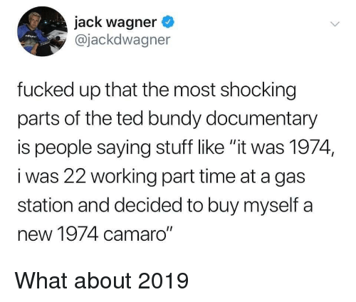 """Camaro: jack wagner  @jackdwagner  fucked up that the most shocking  parts of the ted bundy documentary  is people saying stuff like """"it was 1974,  i was 22 working part time at a gas  station and decided to buy myself a  new 1974 camaro"""" What about 2019"""
