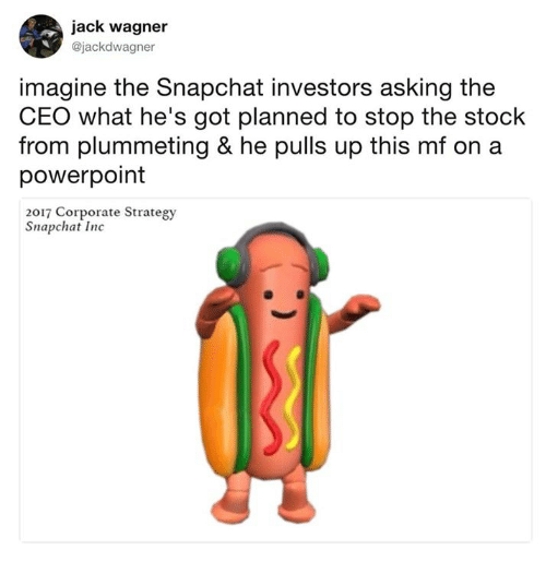 Dank, Snapchat, and Powerpoint: jack wagner  @jackdwagner  imagine the Snapchat investors asking the  CEO what he's got planned to stop the stock  from plummeting & he pulls up this mf on a  powerpoint  2017 Corporate Strategy  Snapchat Inc