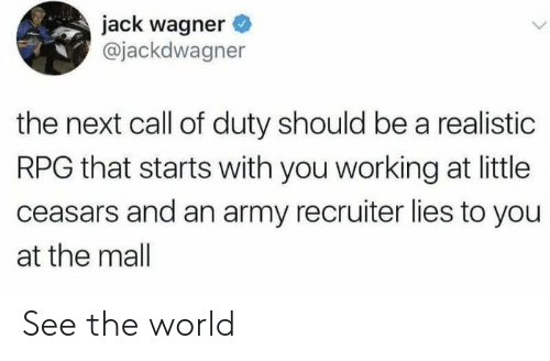 Call of Duty: jack wagner  @jackdwagner  the next call of duty should be a realistic  RPG that starts with you working at little  ceasars and an army recruiter lies to you  at the mall See the world