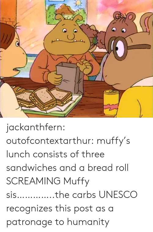 sis: jackanthfern: outofcontextarthur:  muffy's lunch consists of three sandwiches and a bread roll  SCREAMING Muffy sis…………..the carbs  UNESCO recognizes this post as a patronage to humanity