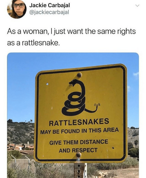 Respect, Rattlesnake, and May: Jackie Carbajal  @jackiecarbajal  As a woman, I just want the same rights  as a rattlesnake.  a.  RATTLESNAKES  MAY BE FOUND IN THIS AREA  GIVE THEM DISTANCE  AND RESPECT