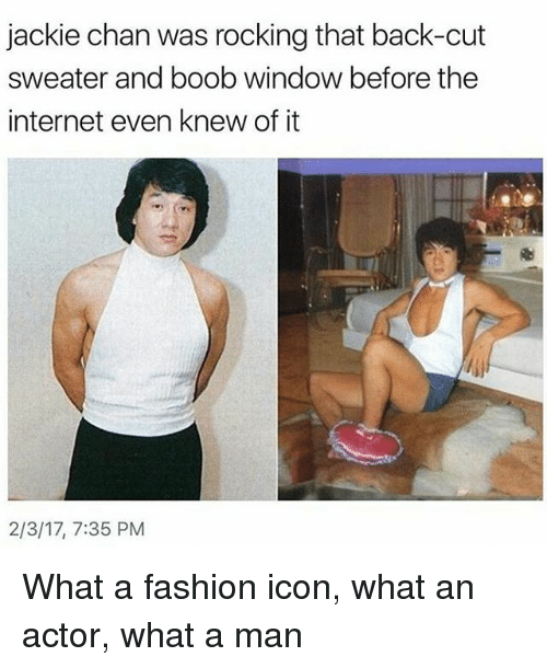 jacky: jackie chan was rocking that back-cut  sweater and boob window before the  internet even knew of it  2/3/17, 7:35 PM What a fashion icon, what an actor, what a man