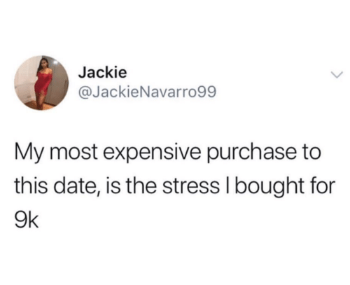 Date, Stress, and For: Jackie  @JackieNavarro99  My most expensive purchase to  this date, is the stress I bought for  9k