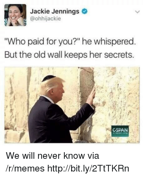 """Memes, Http, and Old: Jackie Jennings  @ohhijackie  Who paid for you?"""" he whispered  But the old wall keeps her secrets.  CSPAN We will never know via /r/memes http://bit.ly/2TtTKRn"""
