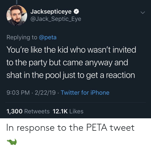 Iphone, Party, and Twitter: Jacksepticeye *  @Jack_Septic_Eye  Replying to @peta  You're like the kid who wasn't invited  to the party but came anyway and  shat in the pool just to get a reaction  9:03 PM 2/22/19 Twitter for iPhone  1,300 Retweets 12.1K Likes In response to the PETA tweet 🐊