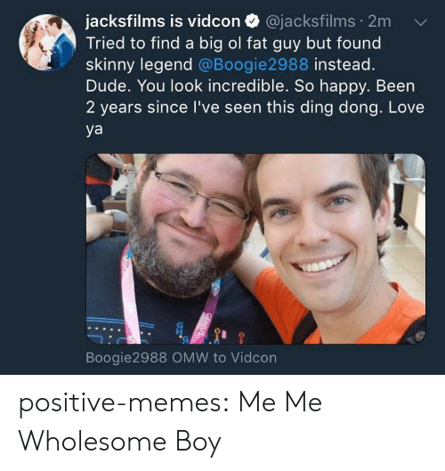 Dude, Love, and Memes: jacksfilms is vidcon @jacksfilms 2m  Tried to find a big ol fat guy but found  skinny legend @Boogie2988 instead.  Dude. You look incredible. So happy. Been  2 years since I've seen this ding dong. Love  ya  Boogie2988 OMW to Vidcon positive-memes:  Me Me Wholesome Boy