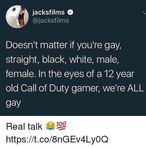 Black, Call of Duty, and White: jacksfilms  @jacksfilms  Doesn't matter if you're gay,  straight, black, white, male,  female. In the eyes of a 12 year  old Call of Duty gamer, we're ALL  gay Real talk 😂💯 https://t.co/8nGEv4Ly0Q