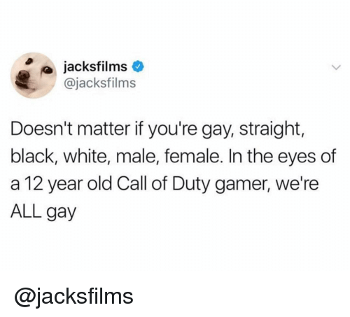 black & white: jacksfilms  @jacksfilms  Doesn't matter if you're gay, straight,  black, white, male, female. In the eyes of  a 12 year old Call of Duty gamer, we're  ALL gay @jacksfilms
