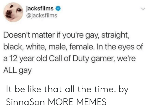 Be Like, Dank, and Memes: jacksfilms  @jacksfilms  Doesn't matter if you're gay, straight,  black, white, male, female. In the eyes of  a 12 year old Call of Duty gamer, we're  ALL gay It be like that all the time. by SinnaSon MORE MEMES