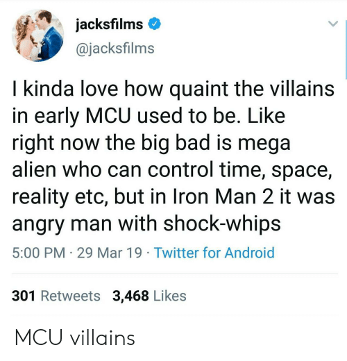whips: jacksfilms  @jacksfilms  I kinda love how quaint the villains  in early MCU used to be. Like  right now the big bad is mega  alien who can control time, space,  reality etc, but in Iron Man 2 it was  angry man with shock-whips  5:00 PM 29 Mar 19 Twitter for Android  301 Retweets 3,468 Likes MCU villains
