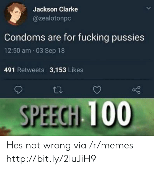 Fucking, Memes, and Http: Jackson Clarke  @zealotonpc  Condoms are for fucking pussies  12:50 am 03 Sep 18  491 Retweets 3,153 Likes  SPEEGH 100 Hes not wrong via /r/memes http://bit.ly/2IuJiH9