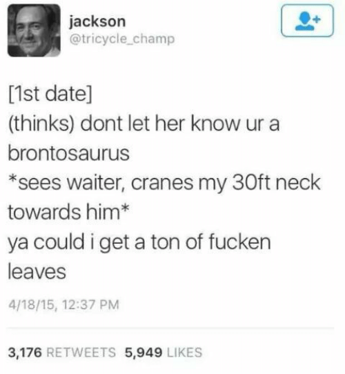 brontosaurus: jackson  @tricycle_champ  [1st date]  (thinks) dont let her know ur a  brontosaurus  *sees waiter, cranes my 30ft neck  towards him*  ya could i get a ton of fucken  leaves  4/18/15, 12:37 PM  3,176 RETWEETS 5,949 LIKES