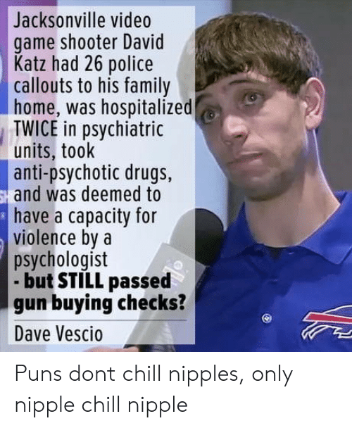 psychotic: Jacksonville video  game shooter David  Katz had 26 police  callouts to his family  home, was hospitalized  TWICE in psychiatric  units, took  anti-psychotic drugs,  and was deemed to  have a capacity for  violence bya  psychologist  but STILL passed  gun buying checks?  Dave Vescio Puns dont chill nipples, only nipple chill nipple