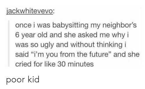 """Future, Ugly, and Neighbors: jackwhitevevo:  once i was babysitting my neighbor's  6 year old and she asked me why i  was so ugly and without thinking i  said """"i'm you from the future"""" and she  cried for like 30 minutes  15 poor kid"""