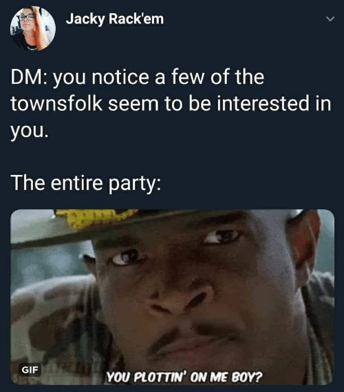 party gif: Jacky Rack'em  L  DM: you notice a few of the  townsfolk seem to be interested in  you.  The entire party:  GIF  YOU PLOTTIN' ON ME BOY?