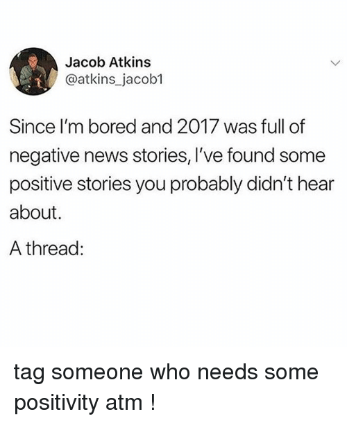 atkins: Jacob Atkins  @atkins_jacob1  Since I'm bored and 2017 was full of  negative news stories, I've found some  positive stories you probably didn't hear  about.  A thread: tag someone who needs some positivity atm !