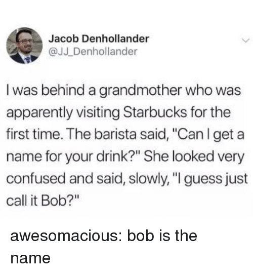 "Apparently, Confused, and Starbucks: Jacob Denhollander  @JJ Denhollander  I was behind a grandmother who was  apparently visiting Starbucks for the  first time. The barista said, ""Can l get a  name for your drink?"" She looked very  confused and said, slowly, "" guess just  call it Bob?"" awesomacious:  bob is the name"
