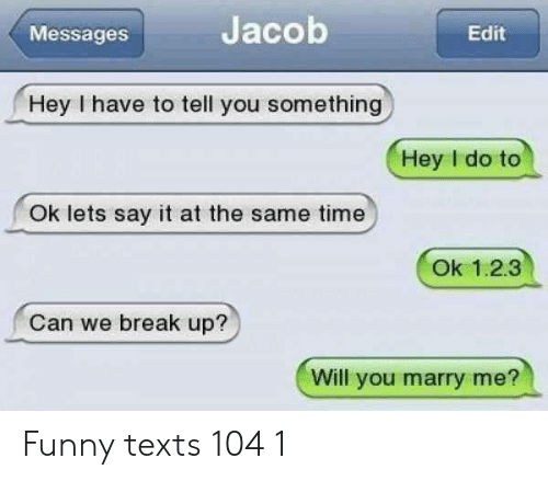 Funny, Say It, and Break: Jacob  Edit  Messages  Hey I have to tell you something  Hey I do to  Ok lets say it at the same time  Ok 1.2.3  Can we break up?  Will you marry me? Funny texts 104 1