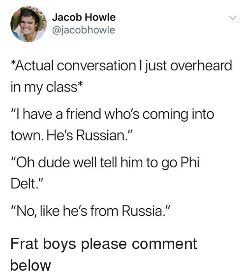 """Dude, Russia, and Russian: Jacob Howle  @jacobhowle  Actual conversation l just overheard  in my class*  """"I have a friend who's coming into  town. He's Russian.""""  """"Oh dude well tell him to go Phi  Delt.""""  """"No, like he's from Russia."""" Frat boys please comment below"""