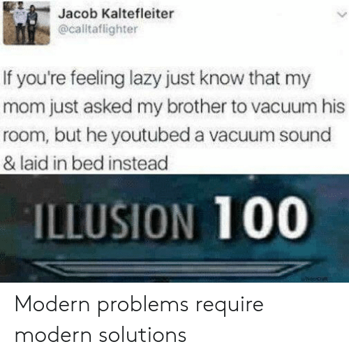 youtubed: Jacob Kaltefleiter  @calltaflighter  If you're feeling lazy just know that my  mom just asked my brother to vacuum his  room, but he youtubed a vacuum sound  & laid in bed instead  ILLUSION 100 Modern problems require modern solutions
