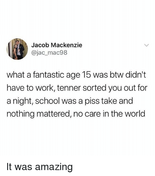 mackenzie: Jacob Mackenzie  @jac_mac98  what a fantastic age 15 was btw didn't  have to work, tenner sorted you out for  a night, school was a piss take and  nothing mattered, no care in the world It was amazing