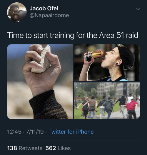 Start: Jacob Ofei  @Napaairdome  Time to start training for the Area 51 raid  12:45 · 7/11/19 · Twitter for iPhone  138 Retweets 562 Likes