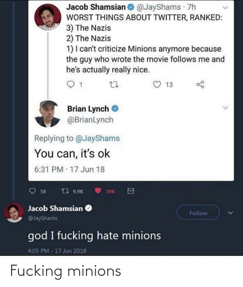 The Guy: Jacob Shamsian @JayShams 7h  WORST THINGS ABOUT TWITTER, RANKED:  3) The Nazis  2) The Nazis  1) I can't criticize Minions anymore because  the guy who wrote the movie follows me and  he's actually really nice.  13  Brian Lynch  @BrianLynch  Replying to @JayShams  You can, it's ok  6:31 PM 17 Jun 18  t7 9.9K  58  39K  Jacob Shamsian  Follow  @JayShams  god I fucking hate minions  4:05 PM -17 Jun 2018 Fucking minions