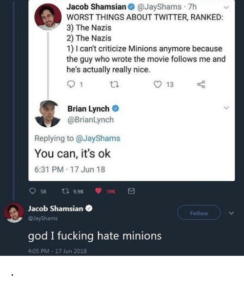 God I: Jacob Shamsian O @JayShams · 7h  WORST THINGS ABOUT TWITTER, RANKED:  3) The Nazis  2) The Nazis  1) I can't criticize Minions anymore because  the guy who wrote the movie follows me and  he's actually really nice.  13  Brian Lynch  @BrianLynch  Replying to @JayShams  You can, it's ok  6:31 PM 17 Jun 18  t7 9.9K  58  39K  Jacob Shamsian  Follow  @JayShams  god I fucking hate minions  4:05 PM - 17 Jun 2018 .