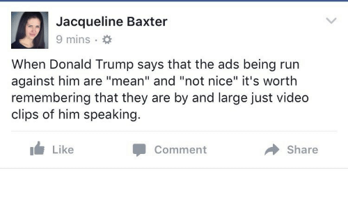 "Trump Says: Jacqueline Baxter  9 mins  When Donald Trump says that the ads being run  against him are ""mean"" and ""not nice"" it's worth  remembering that they are by and large just video  clips of him speaking.  Like  Share  Comment"