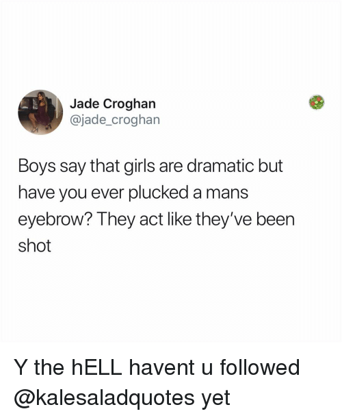 Girls, Memes, and Hell: Jade Croghan  @jade_croghan  Boys say that girls are dramatic but  have you ever plucked a mans  eyebrow? They act like they've been  shot Y the hELL havent u followed @kalesaladquotes yet