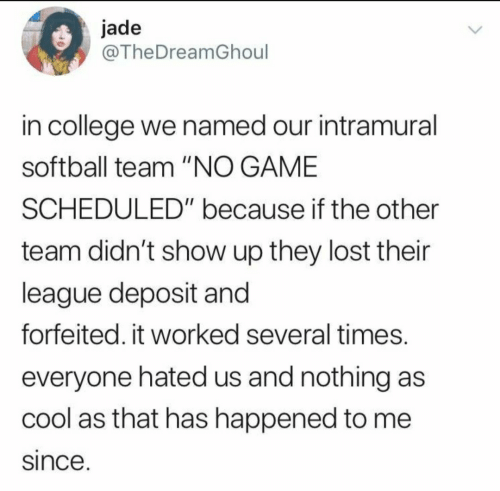 "Worked: jade  @TheDreamGhoul  in college we named our intramural  softball team ""NO GAME  SCHEDULED"" because if the other  team didn't show up they lost their  league deposit and  forfeited. it worked several times.  everyone hated us and nothing as  cool as that has happened to me  since."