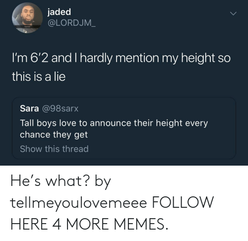 Heing: jaded  @LORDJM_  Tired ta  I'm 6'2 and I hardly mention my height so  this is a lie  Sara @98sarx  Tall boys love to announce their height every  chance they get  Show this thread He's what? by tellmeyoulovemeee FOLLOW HERE 4 MORE MEMES.
