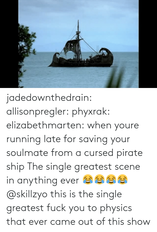 Physics: jadedownthedrain:  allisonpregler:  phyxrak:  elizabethmarten:  when youre running late for saving your soulmate from a cursed pirate ship  The single greatest scene in anything ever 😂😂😂😂 @skillzyo  this is the single greatest fuck you to physics that ever came out of this show