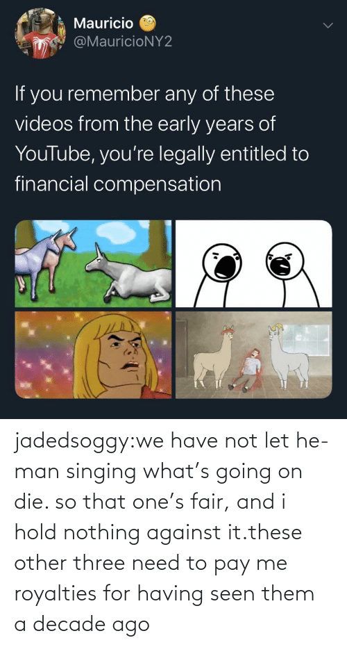Singing: jadedsoggy:we have not let he-man singing what's going on die. so that one's fair, and i hold nothing against it.these other three need to pay me royalties for having seen them a decade ago