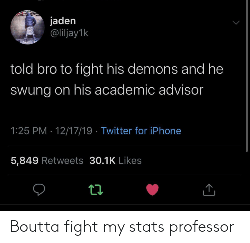 demons: jaden  @liljay1k  told bro to fight his demons and he  Swung on his academic advisor  1:25 PM · 12/17/19 · Twitter for iPhone  5,849 Retweets 30.1K Likes Boutta fight my stats professor