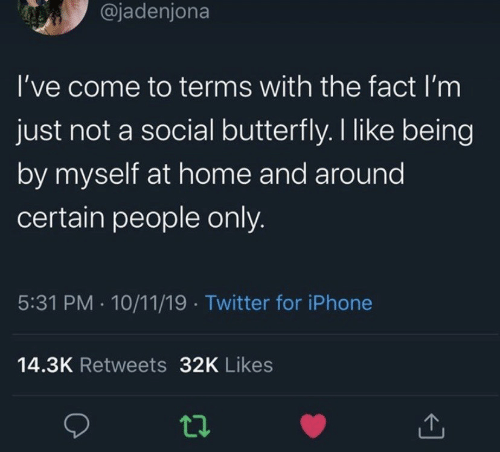 Butterfly: @jadenjona  I've come to terms with the fact I'm  just not a social butterfly. I like being  by myself at home and around  certain people only.  5:31 PM 10/11/19 Twitter for iPhone  14.3K Retweets 32K Likes