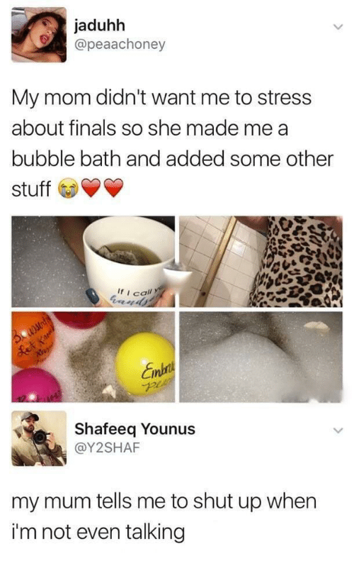 Finals, Shut Up, and Stuff: jaduhh  @peaachoney  My mom didn't want me to stress  about finals so she made me a  bubble bath and added some other  stuff  If i call  Shafeeq Younus  @Y2SHAF  my mum tells me to shut up when  i'm not even talking