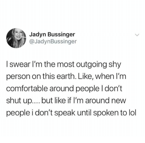Comfortable, Lol, and Memes: Jadyn Bussinger  @JadynBussinger  I swear I'm the most outgoing shy  person on this earth. Like, when l'm  comfortable around people I don't  shut up...but like if I'm around new  people i don't speak until spoken to lol