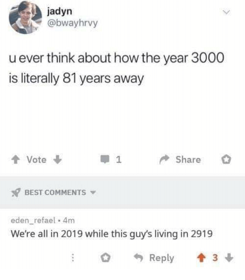 Memes, Best, and Living: jadyn  @bwayhrvy  u ever think about how the year 3000  is literally 81 years away  t Vote  I 1  Share  BEST COMMENTS  eden_ refael 4m  We're all in 2019 while this guy's living in 2919  Reply 3