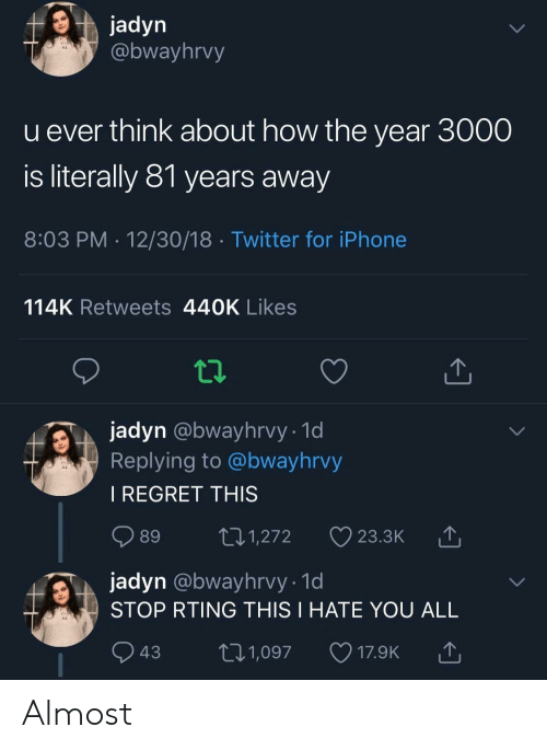 Iphone, Regret, and Twitter: jadyn  @bwayhrvy  u ever think about how the year 3000  is literally 81 years away  8:03 PM 12/30/18 Twitter for iPhone  114K Retweets 440K Likes  jadyn @bwayhrvy- 1d  Replying to @bwayhrvy  I REGRET THIS  jadyn @bwayhrvy. 1d  STOP RTING THIS I HATE YOU ALL Almost