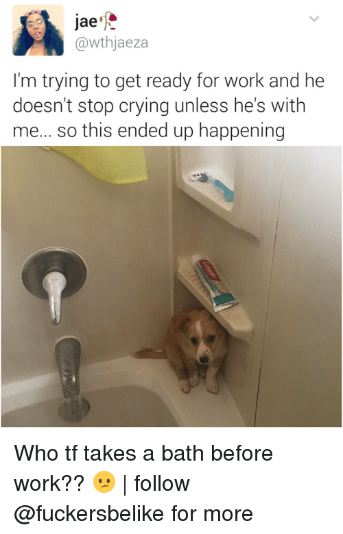 takes a bath: Jae  @wthjaeza  I'm trying to get ready for work and he  doesn't stop crying unless he's with  me... so this ended up happening Who tf takes a bath before work?? 😕 | follow @fuckersbelike for more