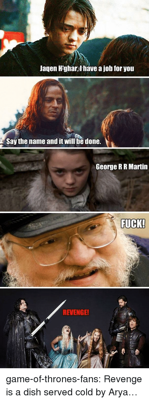 Game of Thrones, Martin, and Revenge: Jagen H'ghar,l have a job for you  Say the name and it will be done.  George RR Martin  FUCK!  REVENGE! game-of-thrones-fans:  Revenge is a dish served cold by Arya…