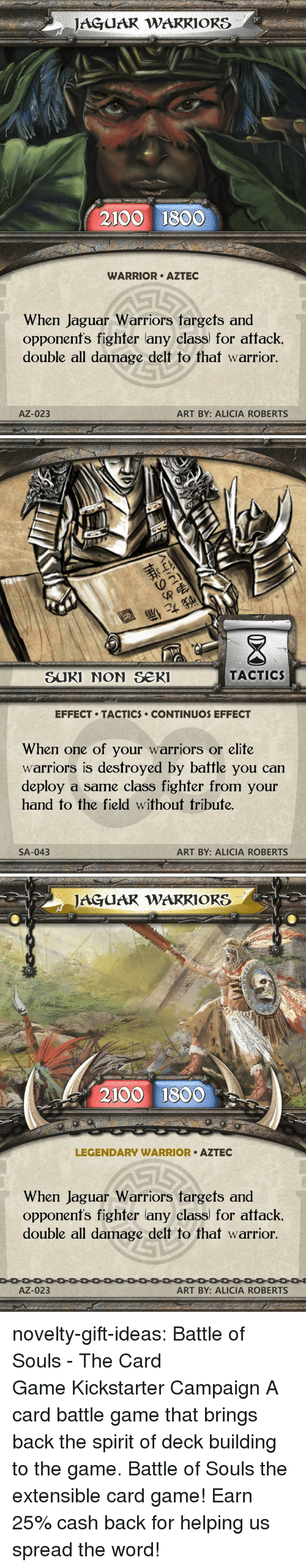 Alicia: JAGUAR WARRIORS  2100 1800  WARRIOR AZTEC  When Jaguar Warriors targets and  opponent's fighter any class) for attack  double all damage delt to that warrior.  AZ-023  ART BY: ALICIA ROBERTS   退  SUKI NON Se  TACTIC  EFFECT TACTICS CONTINUOS EFFECT  When one of your warriors or elite  warriors is destroyed by battle you can  deploy a same class fighfer from your  hand to the field without tribute.  SA-043  ART BY: ALICIA ROBERTS   JAGUAR WAKRIORS  2100 1800  LEGENDARY WARRIOR AZTEC  When Jaguar Warriors fargets and  opponenfs fighter lany class) for attack.  double all damage delt to that warrior  AZ-023  ART BY: ALICIA ROBERTS novelty-gift-ideas: Battle of Souls - The Card GameKickstarter Campaign A card battle game that brings back the spirit of deck building to the game. Battle of Souls the extensible card game!   Earn 25% cash back for helping us spread the word!