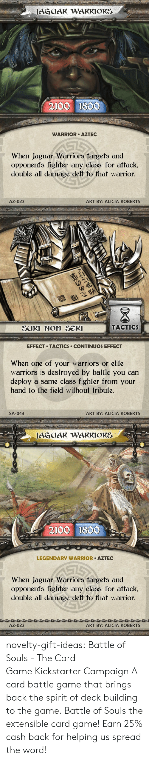 Alicia: JAGUAR WARRIORS  2100 1800  WARRIOR AZTEC  When Jaguar Warriors targets and  opponenfs fighter lany class for attack.  double all damage delt to that warrior.  AZ-023  ART BY: ALICIA ROBERTS   退  SUKI NON Se  TACTIC  EFFECT TACTICS CONTINUOS EFFECT  When one of your warriors or elite  warriors is destroyed by battle you can  deploy a same class fighfer from your  hand to the field without tribute.  SA-043  ART BY: ALICIA ROBERTS   JAGUAR WAKRIORS  2100 1800  LEGENDARY WARRIOR AZTEC  When Jaguar Warriors fargets and  opponenfs fighter lany class) for attack.  double all damage delt to that warrior  AZ-023  ART BY: ALICIA ROBERTS novelty-gift-ideas: Battle of Souls - The Card GameKickstarter Campaign A card battle game that brings back the spirit of deck building to the game. Battle of Souls the extensible card game!   Earn 25% cash back for helping us spread the word!