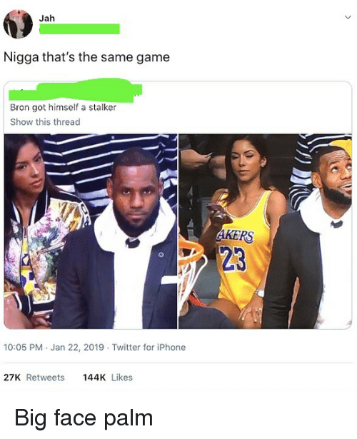 Stalker: Jah  Nigga that's the same game  Bron got himself a stalker  Show this thread  23  10:05 PM Jan 22, 2019 Twitter for iPhone  27K Retweets144K Likes Big face palm