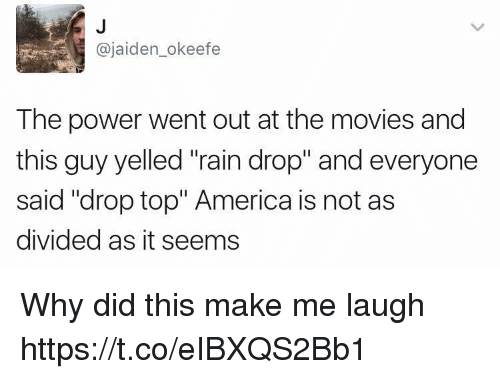 "coed: @jaiden_okeefe  The power went out at the movies and  this guy yelled ""rain drop"" and everyone  said ""drop top"" America is not as  divided as it seems Why did this make me laugh https://t.co/eIBXQS2Bb1"